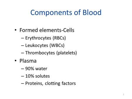 Components of Blood Formed elements-Cells – Erythrocytes (RBCs) – Leukocytes (WBCs) – Thrombocytes (platelets) Plasma – 90% water – 10% solutes – Proteins,