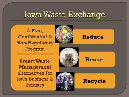 A Free, Confidential & Non-Regulatory Program Smart Waste Management alternatives for Iowa business & industry Reduce Reuse Recycle.