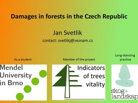 Damages in forests in the Czech Republic Jan Svetlik contact: Long-standing As a student Member of the project practice.