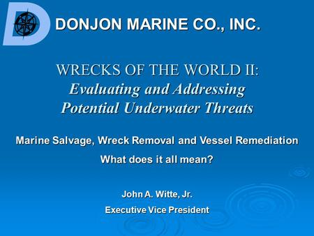 WRECKS OF THE WORLD II: Evaluating and Addressing Potential Underwater Threats DONJON MARINE CO., INC. John A. Witte, Jr. Executive Vice President Marine.