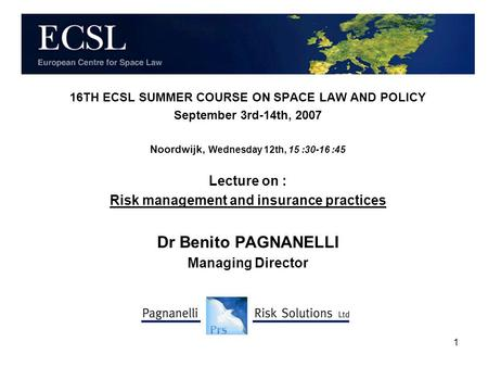 1 16TH ECSL SUMMER COURSE ON SPACE LAW AND POLICY September 3rd-14th, 2007 Noordwijk, Wednesday 12th, 15 :30-16 :45 Lecture on : Risk management and insurance.