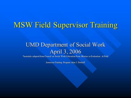 MSW Field Supervisor Training UMD Department of Social Work April 3, 2006 *materials adapted from Council on Social Work Education From Mission to Evaluation: