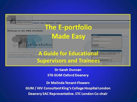 The E-portfolio Made Easy A Guide for Educational Supervisors and Trainees Dr Sarah Duncan ST6 GUM Oxford Deanery Dr Melinda Tenant-Flowers GUM / HIV Consultant.