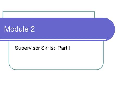Module 2 Supervisor Skills: Part I. Learning Objectives Identify key strategies for promoting a wellness and recovery-oriented environment. Demonstrate.