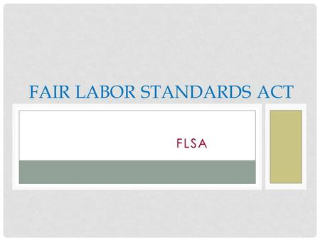 FLSA FAIR LABOR STANDARDS ACT. THE FLSA DEFINED FLSA applies to non-exempt employees and regulates: Federal minimum wage Overtime pay 2.