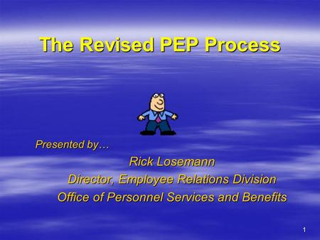 1 The Revised PEP Process Presented by… Rick Losemann Director, Employee Relations Division Office of Personnel Services and Benefits.