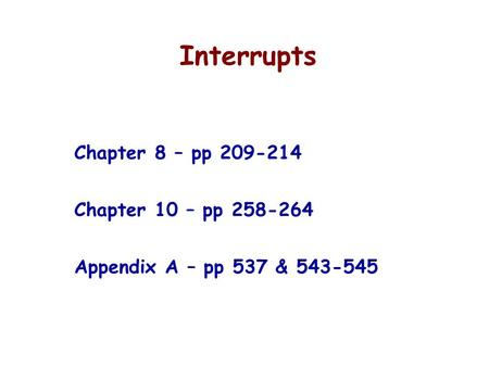 Interrupts Chapter 8 – pp 209-214 Chapter 10 – pp 258-264 Appendix A – pp 537 & 543-545.