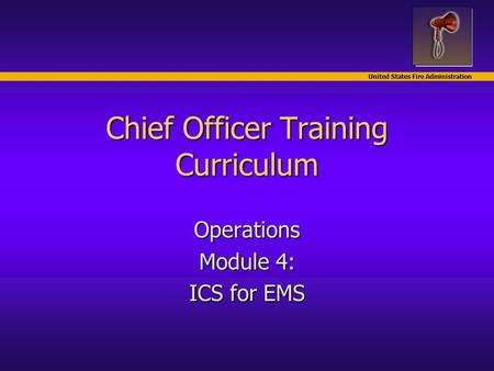 United States Fire Administration Chief Officer Training Curriculum Operations Module 4: ICS for EMS.