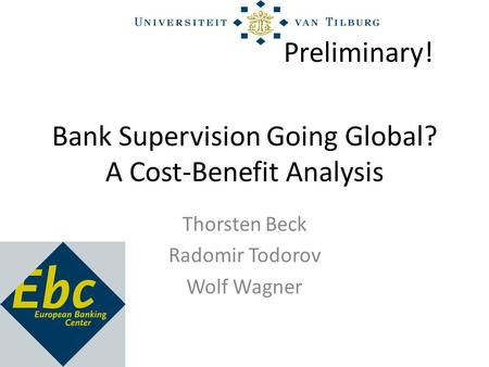 Bank Supervision Going Global? A Cost-Benefit Analysis Thorsten Beck Radomir Todorov Wolf Wagner Preliminary!