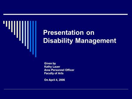 Presentation on Disability Management Given by Kathy Lauer Area Personnel Officer Faculty of Arts On April 4, 2006.