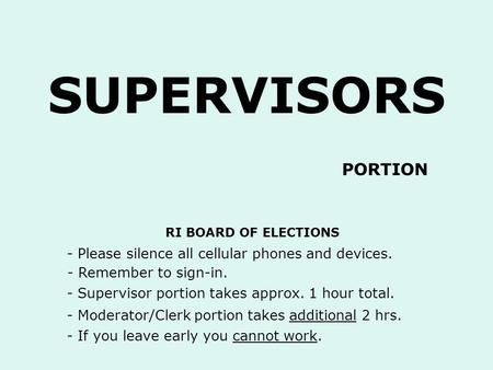 SUPERVISORS - Please silence all cellular phones and devices. - Remember to sign-in. RI BOARD OF ELECTIONS - Supervisor portion takes approx. 1 hour total.
