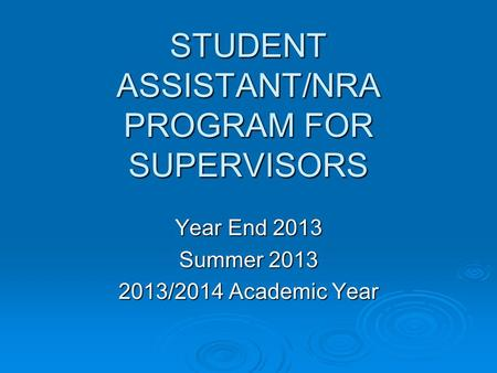 STUDENT ASSISTANT/NRA PROGRAM FOR SUPERVISORS Year End 2013 Summer 2013 2013/2014 Academic Year.