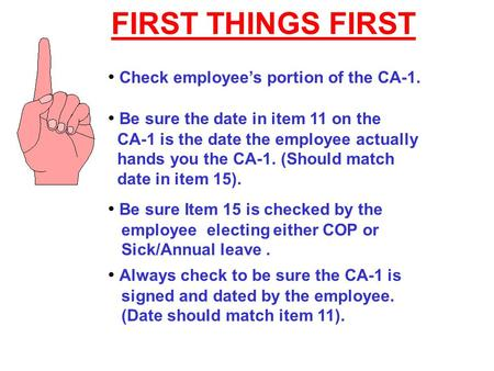 FIRST THINGS FIRST Check employee's portion of the CA-1. Be sure the date in item 11 on the CA-1 is the date the employee actually hands you the CA-1.