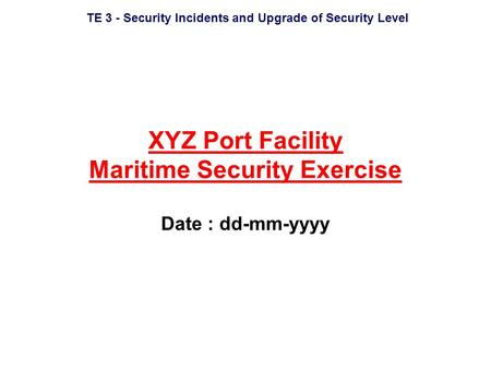 TE 3 - Security Incidents and Upgrade of Security Level XYZ Port Facility Maritime Security Exercise Date : dd-mm-yyyy.