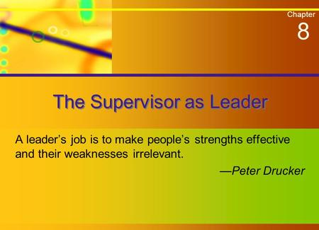 Chapter The Supervisor as Leader A leader's job is to make people's strengths effective and their weaknesses irrelevant. —Peter Drucker 8.