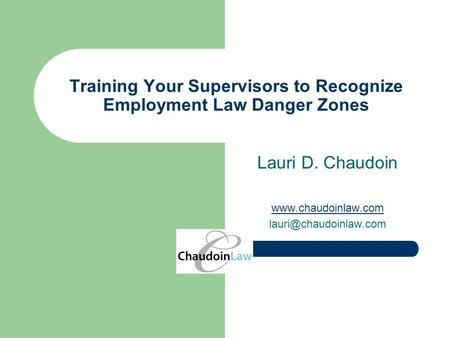 Training Your Supervisors to Recognize Employment Law Danger Zones Lauri D. Chaudoin