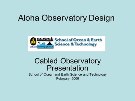 Aloha Observatory Design Cabled Observatory Presentation School of Ocean and Earth Science and Technology February 2006.