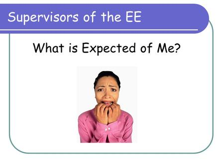 Supervisors of the EE What is Expected of Me?. What is the EE? Requirement of the IB Diploma Program, completed outside regular coursework In-depth study.