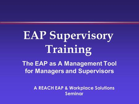 EAP Supervisory Training The EAP as A Management Tool for Managers and Supervisors A REACH EAP & Workplace Solutions Seminar.