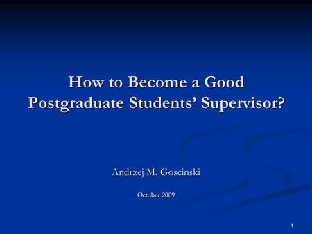 1 How to Become a Good Postgraduate Students' Supervisor? Andrzej M. Goscinski October 2009.