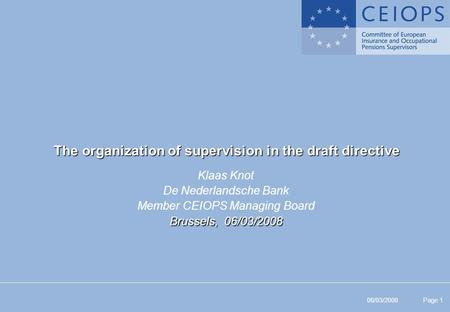 06/03/2008 Page 1 The organization of supervision in the draft directive Klaas Knot De Nederlandsche Bank Member CEIOPS Managing Board Brussels, 06/03/2008.