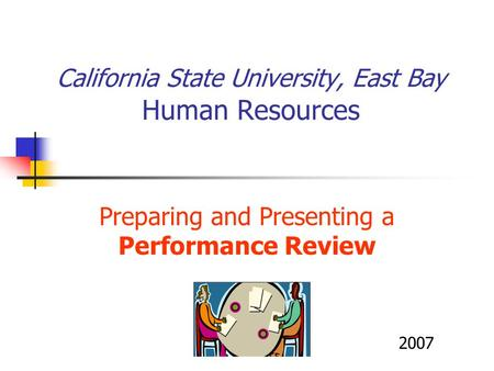 California State University, East Bay Human Resources Preparing and Presenting a Performance Review 2007.