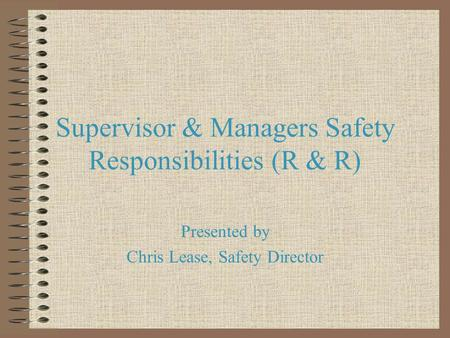Supervisor & Managers Safety Responsibilities (R & R) Presented by Chris Lease, Safety Director.