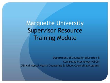Marquette University Supervisor Resource Training Module Department of Counselor Education & Counseling Psychology (CECP) Clinical Mental Health Counseling.