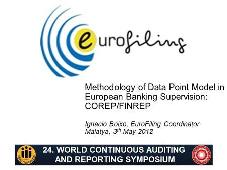 Methodology of Data Point Model in European Banking Supervision: COREP/FINREP Ignacio Boixo, EuroFiling Coordinator Malatya, 3 th May 2012.
