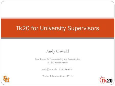 Andy Oswald Coordinator for Accountability and Accreditation & Tk20 Administrator 936-294-4891 Teacher Education Center 274 A Tk20 for University.