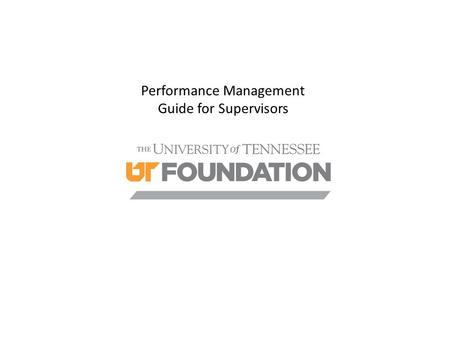Performance Management Guide for Supervisors. Objectives  Understand necessity of reviews;  To define a rating standard across the Foundation for an.