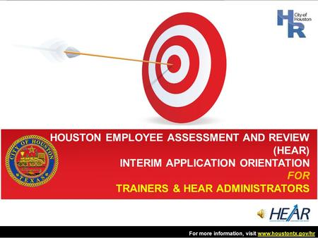 HOUSTON EMPLOYEE ASSESSMENT AND REVIEW (HEAR) INTERIM APPLICATION ORIENTATION FOR TRAINERS & HEAR ADMINISTRATORS For more information, visit www.houstontx.gov/hrwww.houstontx.gov/hr.