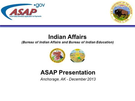 Indian Affairs (Bureau of Indian Affairs and Bureau of Indian Education) ASAP Presentation Anchorage, AK - December 2013.