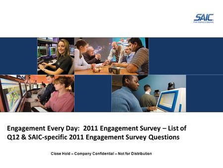 Close Hold – Company Confidential – Not for Distribution Engagement Every Day: 2011 Engagement Survey – List of Q12 & SAIC-specific 2011 Engagement Survey.