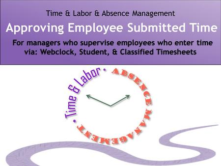 For managers who supervise employees who enter time via: Webclock, Student, & Classified Timesheets Time & Labor & Absence Management Approving Employee.