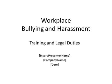 Workplace Bullying and Harassment Training and Legal Duties [Insert Presenter Name] [Company Name] [Date]