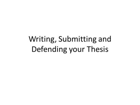 Writing, Submitting and Defending your Thesis. Writing your thesis.