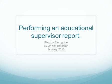 Performing an educational supervisor report. Step by Step guide By Dr Kim Emerson January 2013.