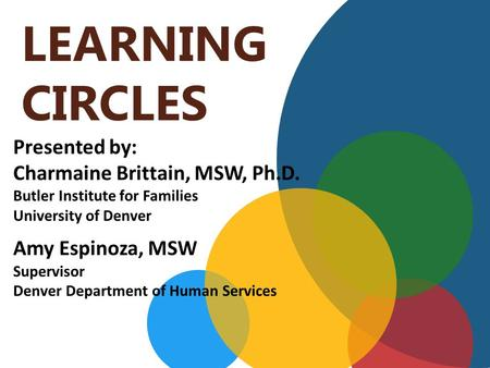 LEARNING CIRCLES Presented by: Charmaine Brittain, MSW, Ph.D. Butler Institute for Families University of Denver Amy Espinoza, MSW Supervisor Denver Department.