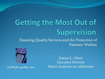 Ensuring Quality Services and the Protection of Patients' Welfare A GPS for quality care. Jeanne L. Obert Executive Director Matrix Institute on Addictions.