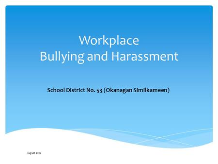 Workplace Bullying and Harassment School District No. 53 (Okanagan Similkameen) August 2014.