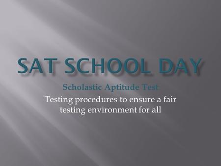 Scholastic Aptitude Test Testing procedures to ensure a fair testing environment for all.
