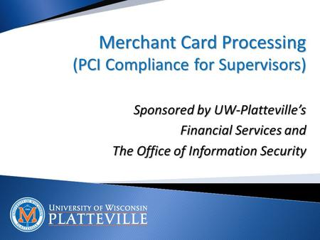 Merchant Card Processing (PCI Compliance for Supervisors) Sponsored by UW-Platteville's Financial Services and The Office of Information Security.