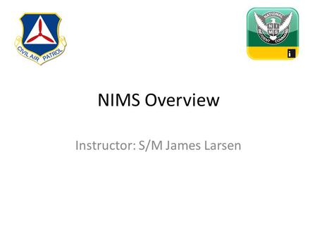 NIMS Overview Instructor: S/M James Larsen. Incident Command Unified Command Finance/Admin. Section Chief Logistics Section Chief Planning Section Chief.