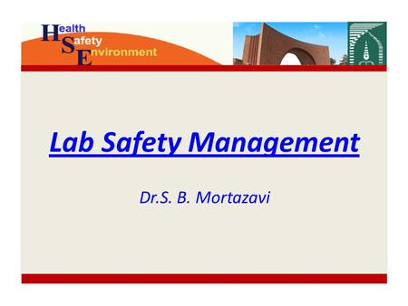 Lab Safety Management Dr.S. B. Mortazavi. Content HSE Role Why lab safety? Hazards Risk assessment Hazards control Supervisor Responsibilities Minimum.
