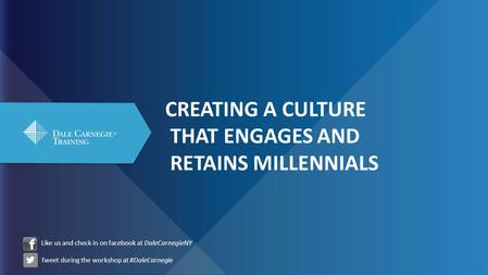 CREATING A CULTURE THAT ENGAGES AND RETAINS MILLENNIALS Like us and check in on facebook at DaleCarnegieNY Tweet during the workshop at #DaleCarnegie.