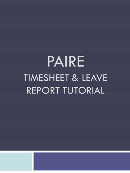 PAIRE TIMESHEET & LEAVE REPORT TUTORIAL. PAIRE's pay periods are semi-monthly from the 1 st through the 15 th & the 16 th through the last day of each.