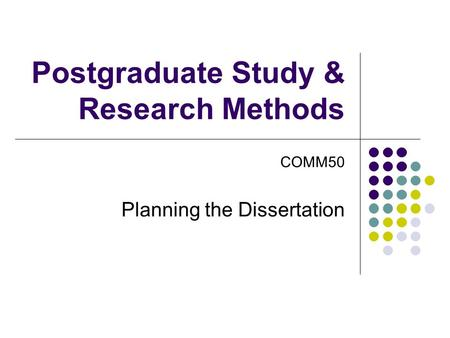 Postgraduate Study & Research Methods COMM50 Planning the Dissertation.