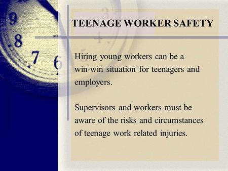 TEENAGE WORKER SAFETY Hiring young workers can be a win-win situation for teenagers and employers. Supervisors and workers must be aware of the risks and.