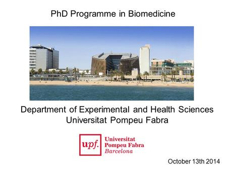 PhD Programme in Biomedicine Department of Experimental and Health Sciences Universitat Pompeu Fabra October 13th 2014.